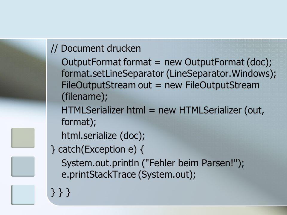 // Document drucken OutputFormat format = new OutputFormat (doc); format.setLineSeparator (LineSeparator.Windows); FileOutputStream out = new FileOutp