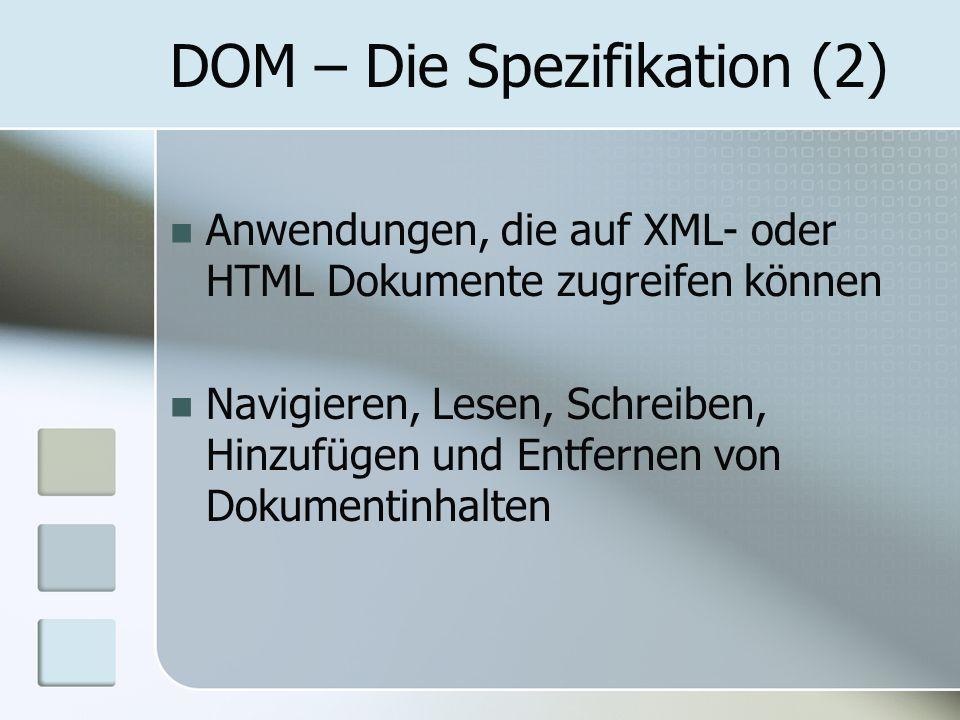 DOM – Die Spezifikation (2) Anwendungen, die auf XML- oder HTML Dokumente zugreifen können Navigieren, Lesen, Schreiben, Hinzufügen und Entfernen von