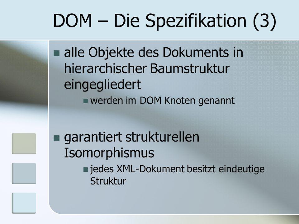DOM – Die Spezifikation (3) alle Objekte des Dokuments in hierarchischer Baumstruktur eingegliedert werden im DOM Knoten genannt garantiert strukturel