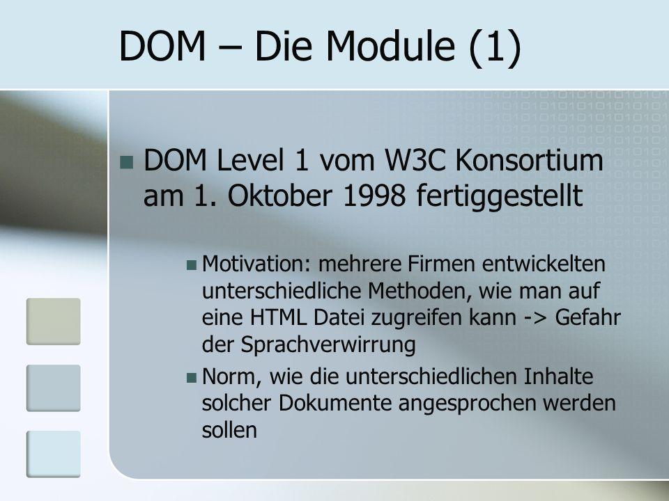 DOM – Die Module (1) DOM Level 1 vom W3C Konsortium am 1. Oktober 1998 fertiggestellt Motivation: mehrere Firmen entwickelten unterschiedliche Methode