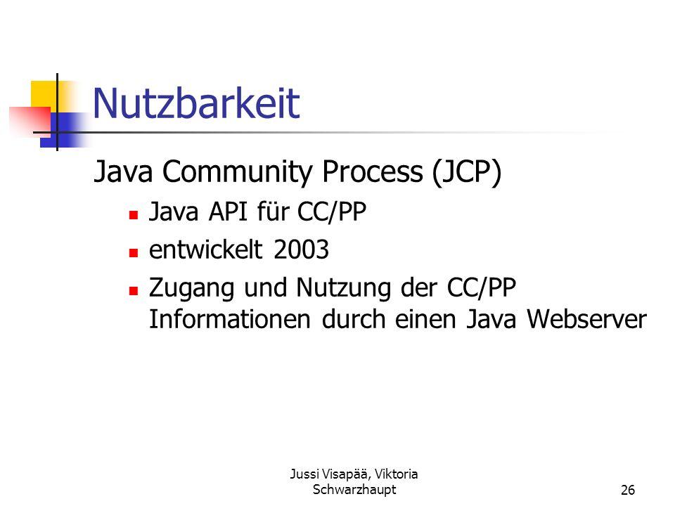 Jussi Visapää, Viktoria Schwarzhaupt26 Nutzbarkeit Java Community Process (JCP) Java API für CC/PP entwickelt 2003 Zugang und Nutzung der CC/PP Inform
