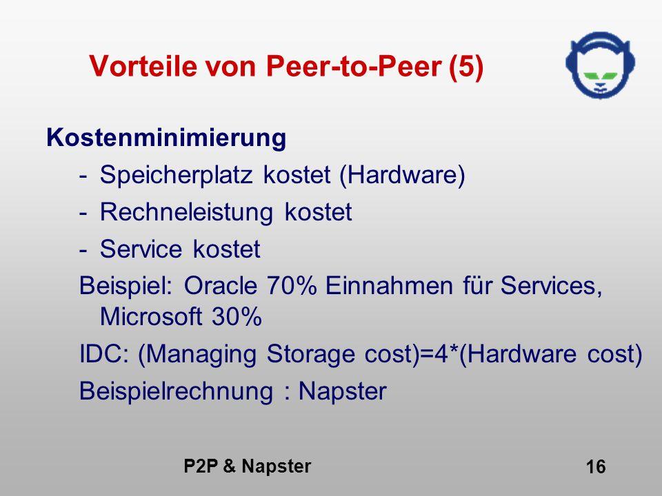 P2P & Napster 16 Vorteile von Peer-to-Peer (5) Kostenminimierung -Speicherplatz kostet (Hardware) -Rechneleistung kostet -Service kostet Beispiel: Ora