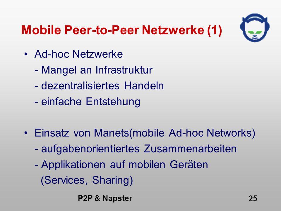 P2P & Napster 25 Mobile Peer-to-Peer Netzwerke (1) Ad-hoc Netzwerke - Mangel an Infrastruktur - dezentralisiertes Handeln - einfache Entstehung Einsat