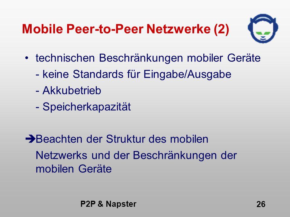 P2P & Napster 26 Mobile Peer-to-Peer Netzwerke (2) technischen Beschränkungen mobiler Geräte - keine Standards für Eingabe/Ausgabe - Akkubetrieb - Spe