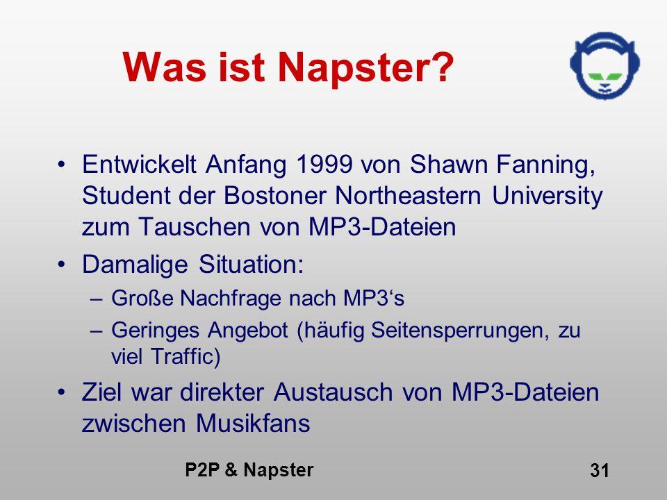 P2P & Napster 31 Was ist Napster? Entwickelt Anfang 1999 von Shawn Fanning, Student der Bostoner Northeastern University zum Tauschen von MP3-Dateien