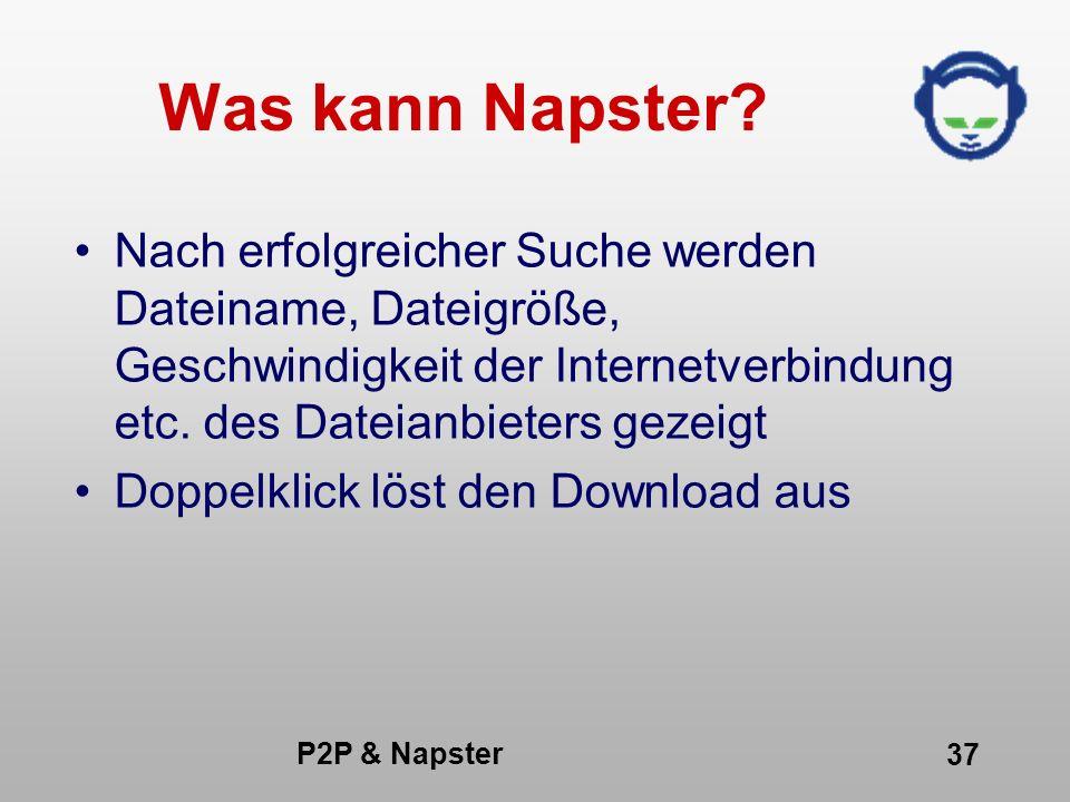 P2P & Napster 37 Was kann Napster? Nach erfolgreicher Suche werden Dateiname, Dateigröße, Geschwindigkeit der Internetverbindung etc. des Dateianbiete