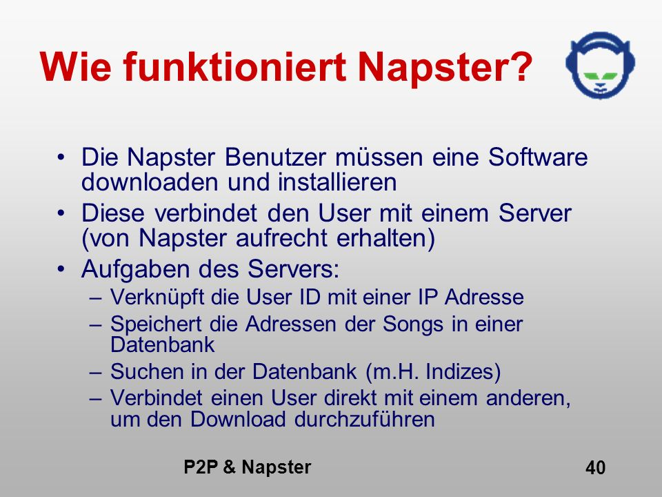 P2P & Napster 40 Wie funktioniert Napster? Die Napster Benutzer müssen eine Software downloaden und installieren Diese verbindet den User mit einem Se