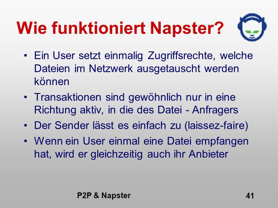 P2P & Napster 41 Wie funktioniert Napster? Ein User setzt einmalig Zugriffsrechte, welche Dateien im Netzwerk ausgetauscht werden können Transaktionen