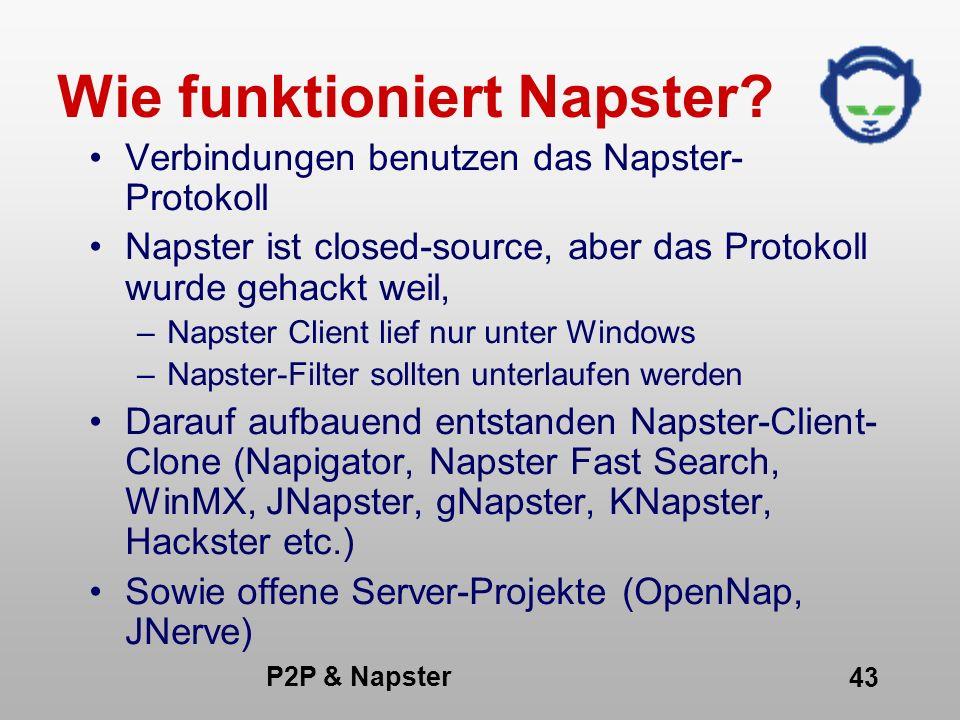 P2P & Napster 43 Wie funktioniert Napster? Verbindungen benutzen das Napster- Protokoll Napster ist closed-source, aber das Protokoll wurde gehackt we