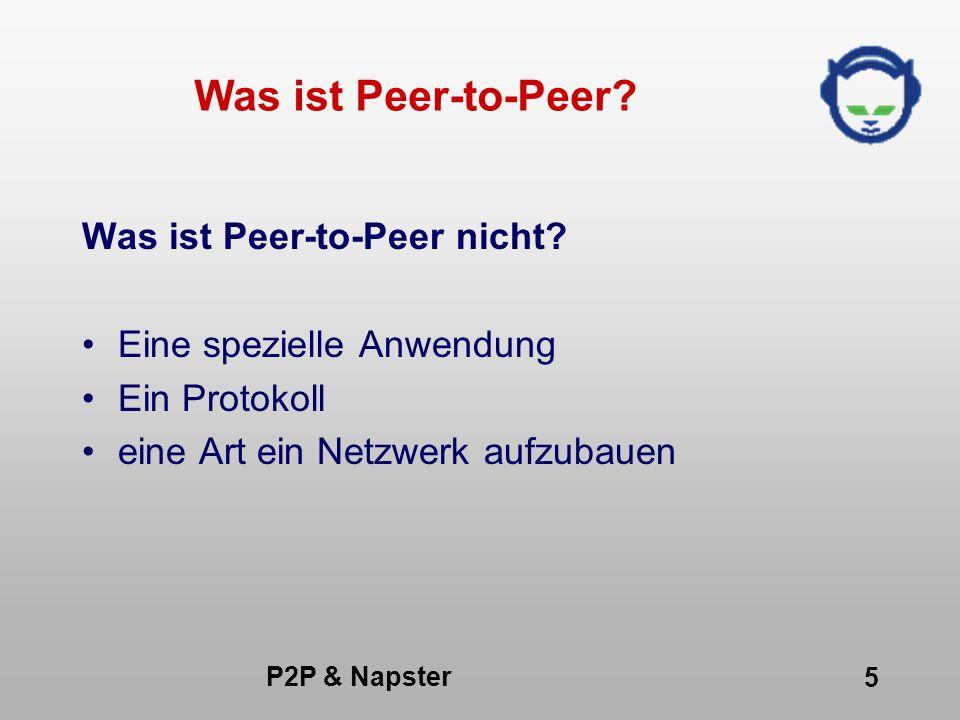 P2P & Napster 16 Vorteile von Peer-to-Peer (5) Kostenminimierung -Speicherplatz kostet (Hardware) -Rechneleistung kostet -Service kostet Beispiel: Oracle 70% Einnahmen für Services, Microsoft 30% IDC: (Managing Storage cost)=4*(Hardware cost) Beispielrechnung : Napster