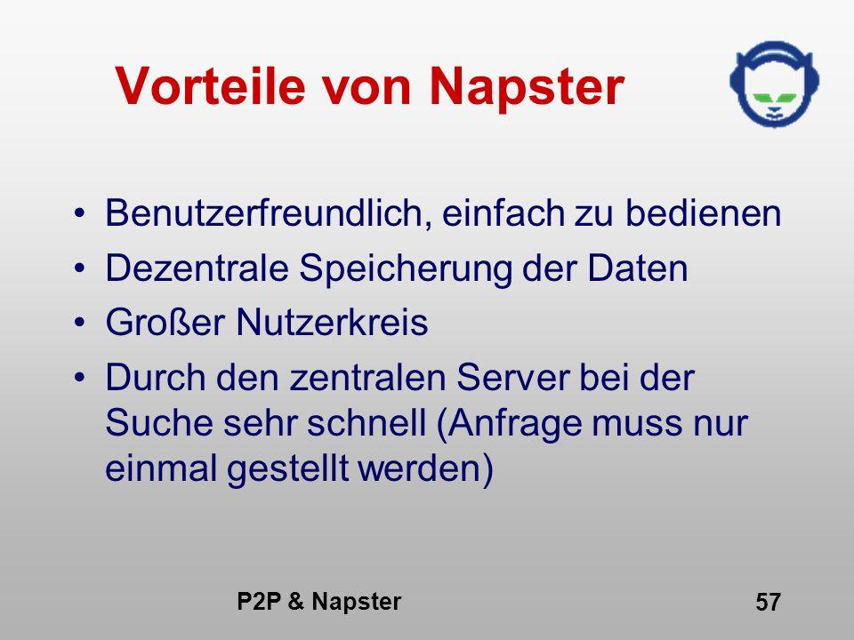 P2P & Napster 57 Vorteile von Napster Benutzerfreundlich, einfach zu bedienen Dezentrale Speicherung der Daten Großer Nutzerkreis Durch den zentralen