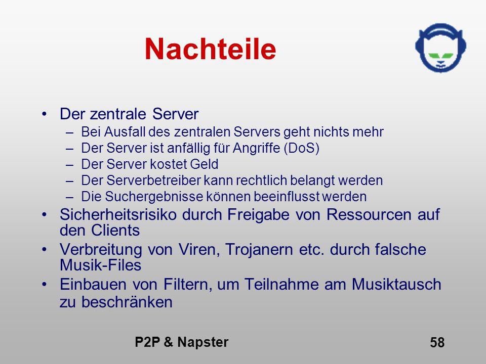 P2P & Napster 58 Nachteile Der zentrale Server –Bei Ausfall des zentralen Servers geht nichts mehr –Der Server ist anfällig für Angriffe (DoS) –Der Se