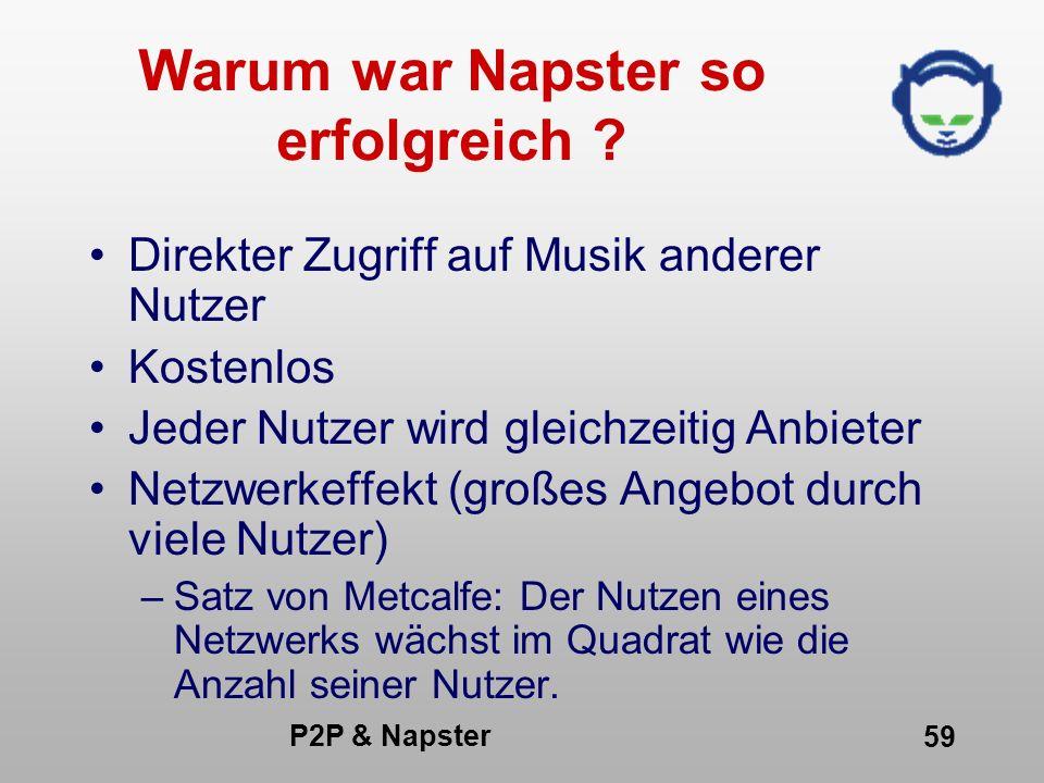 P2P & Napster 59 Warum war Napster so erfolgreich ? Direkter Zugriff auf Musik anderer Nutzer Kostenlos Jeder Nutzer wird gleichzeitig Anbieter Netzwe