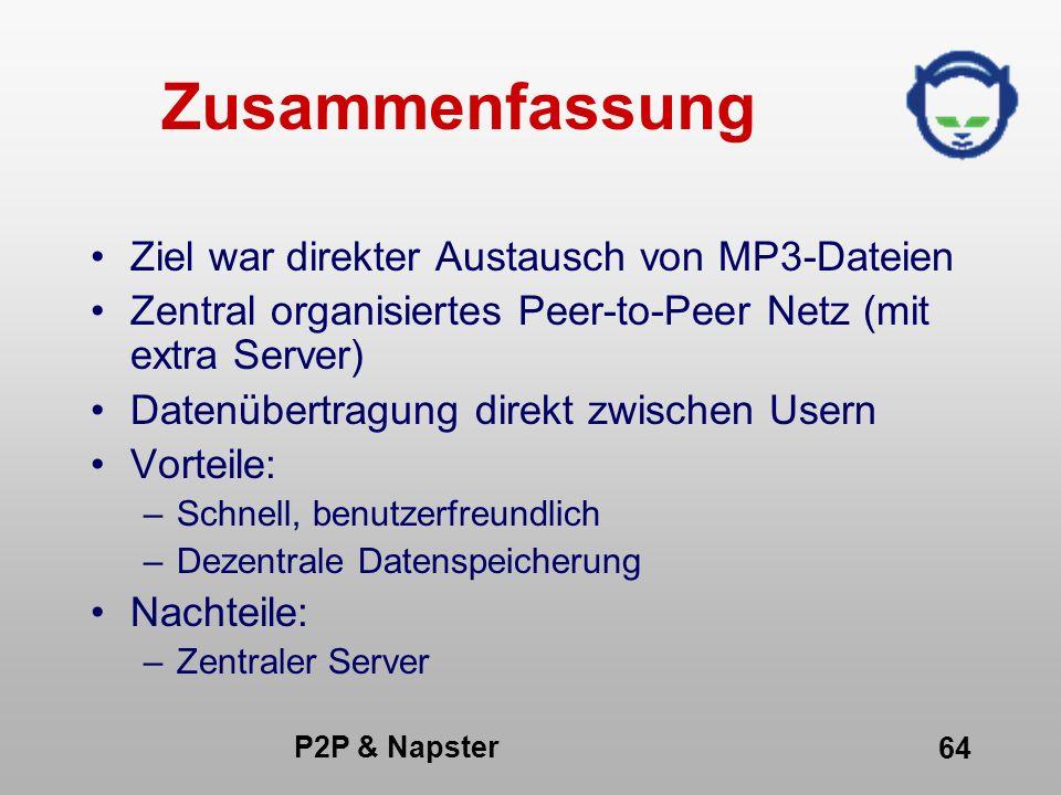 P2P & Napster 64 Zusammenfassung Ziel war direkter Austausch von MP3-Dateien Zentral organisiertes Peer-to-Peer Netz (mit extra Server) Datenübertragu