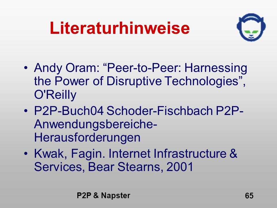 P2P & Napster 65 Literaturhinweise Andy Oram: Peer-to-Peer: Harnessing the Power of Disruptive Technologies, O'Reilly P2P-Buch04 Schoder-Fischbach P2P