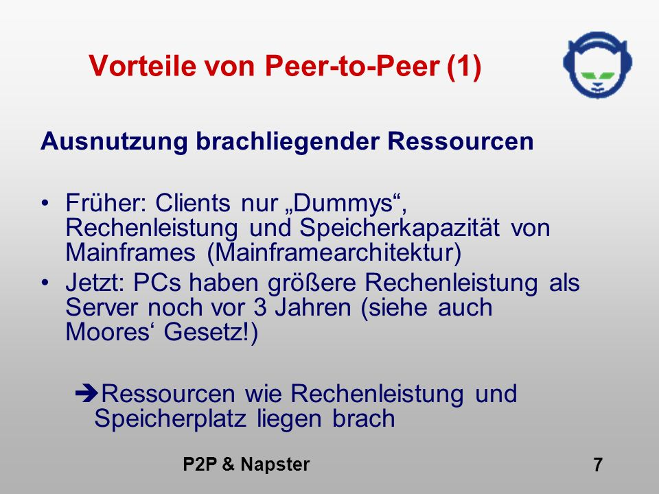 P2P & Napster 8 Vorteile von Peer-to-Peer (2) Brachliegende Ressourcen Angenommen, von den 300 Millionen Internet Usern hätten 100 Millionen PCs mit - 100 MHz - 100 MB Festplattenspeicher 10 Billionen MHz Prozessorkapazität,10.000 Terrabyte Speicher fast ungenützt!