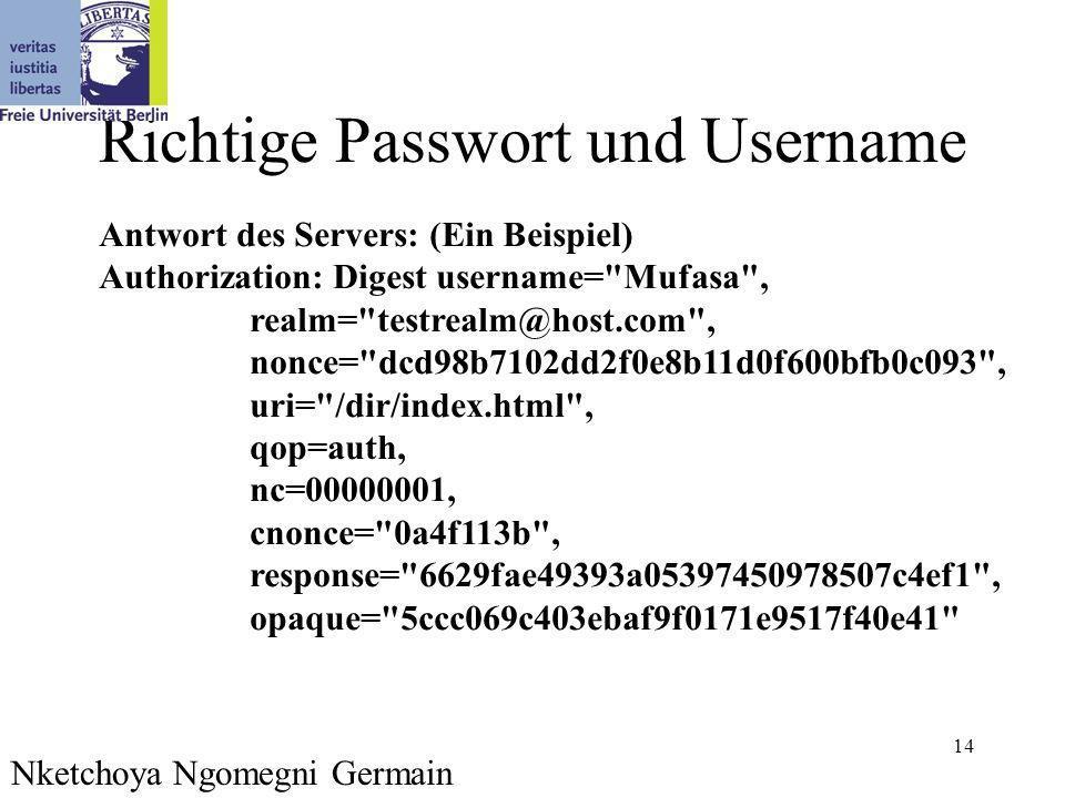 14 Richtige Passwort und Username Nketchoya Ngomegni Germain Antwort des Servers: (Ein Beispiel) Authorization: Digest username= Mufasa , realm= testrealm@host.com , nonce= dcd98b7102dd2f0e8b11d0f600bfb0c093 , uri= /dir/index.html , qop=auth, nc=00000001, cnonce= 0a4f113b , response= 6629fae49393a05397450978507c4ef1 , opaque= 5ccc069c403ebaf9f0171e9517f40e41