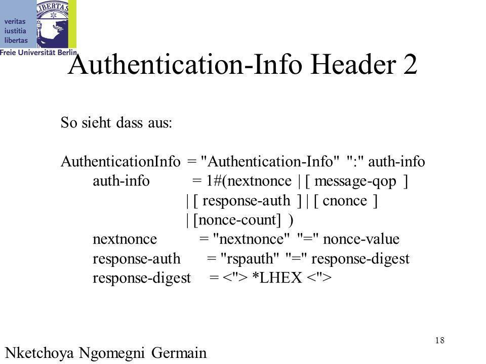 18 Authentication-Info Header 2 Nketchoya Ngomegni Germain So sieht dass aus: AuthenticationInfo = Authentication-Info : auth-info auth-info = 1#(nextnonce | [ message-qop ] | [ response-auth ] | [ cnonce ] | [nonce-count] ) nextnonce = nextnonce = nonce-value response-auth = rspauth = response-digest response-digest = *LHEX