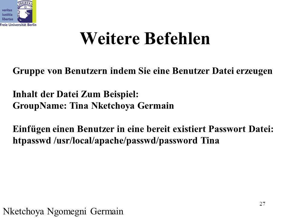 27 Weitere Befehlen Gruppe von Benutzern indem Sie eine Benutzer Datei erzeugen Inhalt der Datei Zum Beispiel: GroupName: Tina Nketchoya Germain Einfügen einen Benutzer in eine bereit existiert Passwort Datei: htpasswd /usr/local/apache/passwd/password Tina Nketchoya Ngomegni Germain
