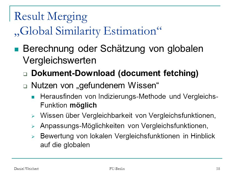 Daniel Weichert FU-Berlin 58 Result Merging Global Similarity Estimation Berechnung oder Schätzung von globalen Vergleichswerten Dokument-Download (do