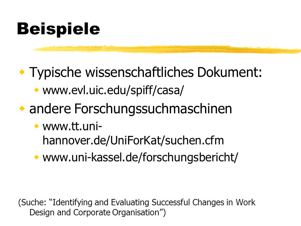 Beispiele Typische wissenschaftliches Dokument: www.evl.uic.edu/spiff/casa/ andere Forschungssuchmaschinen www.tt.uni- hannover.de/UniForKat/suchen.cfm www.uni-kassel.de/forschungsbericht/ (Suche: Identifying and Evaluating Successful Changes in Work Design and Corporate Organisation)
