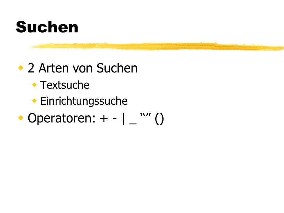 Suchen 2 Arten von Suchen Textsuche Einrichtungssuche Operatoren: + - | _ ()