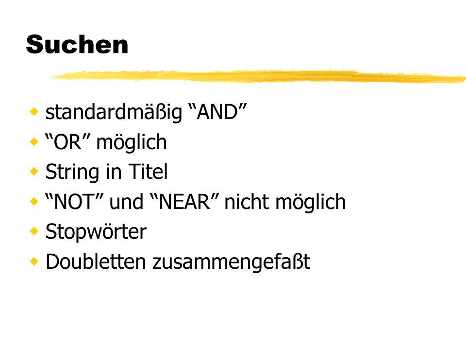 Suchen standardmäßig AND OR möglich String in Titel NOT und NEAR nicht möglich Stopwörter Doubletten zusammengefaßt