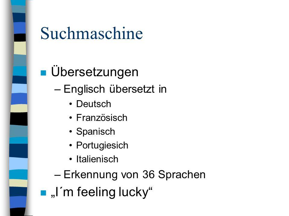 n Übersetzungen –Englisch übersetzt in Deutsch Französisch Spanisch Portugiesich Italienisch –Erkennung von 36 Sprachen n I´m feeling lucky Suchmaschine