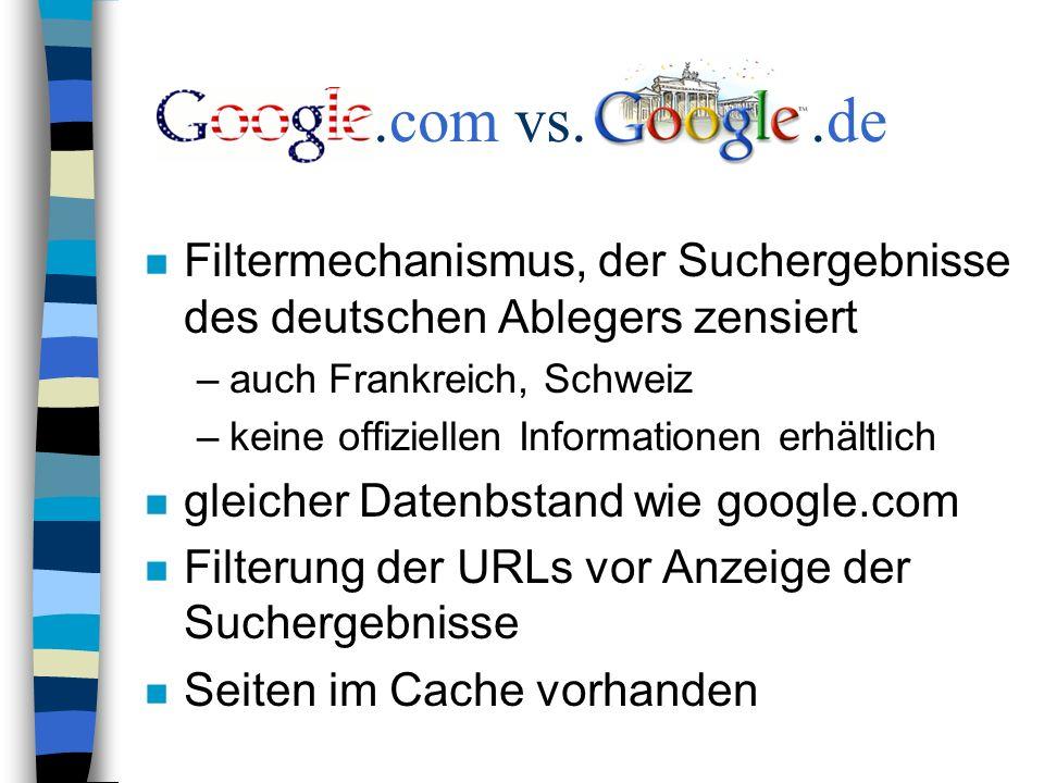 .com vs..de n Filtermechanismus, der Suchergebnisse des deutschen Ablegers zensiert –auch Frankreich, Schweiz –keine offiziellen Informationen erhältlich n gleicher Datenbstand wie google.com n Filterung der URLs vor Anzeige der Suchergebnisse n Seiten im Cache vorhanden