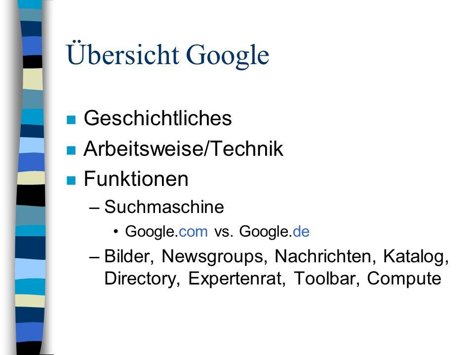 Übersicht Google n Geschichtliches n Arbeitsweise/Technik n Funktionen –Suchmaschine Google.com vs.