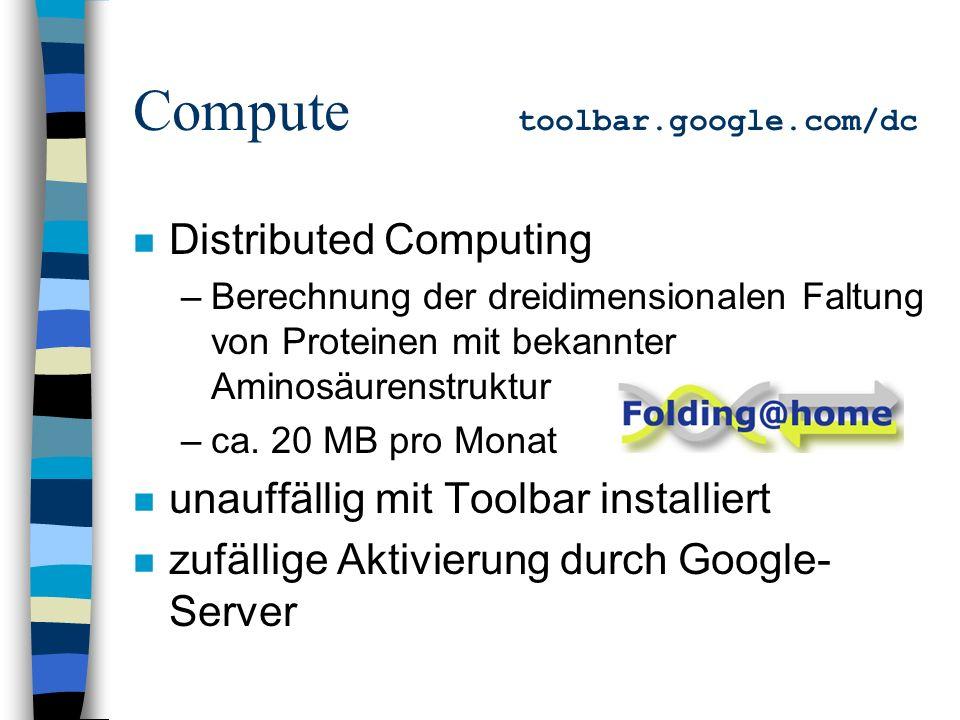 Compute toolbar.google.com/dc n Distributed Computing –Berechnung der dreidimensionalen Faltung von Proteinen mit bekannter Aminosäurenstruktur –ca.