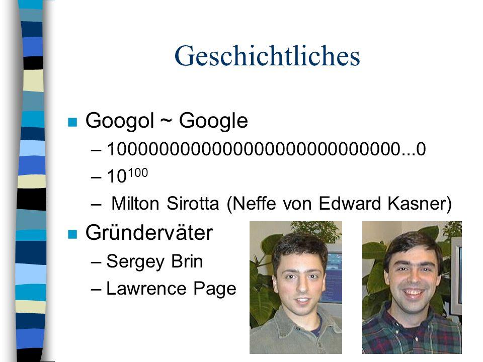n Googol ~ Google –1000000000000000000000000000...0 –10 100 – Milton Sirotta (Neffe von Edward Kasner) n Gründerväter –Sergey Brin –Lawrence Page Geschichtliches