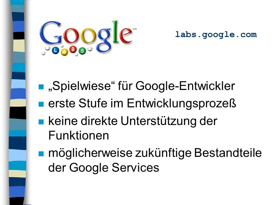 labs.google.com n Spielwiese für Google-Entwickler n erste Stufe im Entwicklungsprozeß n keine direkte Unterstützung der Funktionen n möglicherweise zukünftige Bestandteile der Google Services