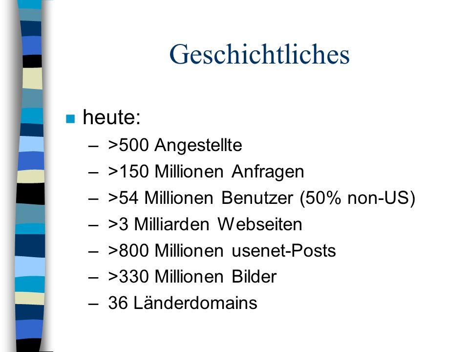 n heute: – >500 Angestellte – >150 Millionen Anfragen – >54 Millionen Benutzer (50% non-US) – >3 Milliarden Webseiten – >800 Millionen usenet-Posts – >330 Millionen Bilder – 36 Länderdomains Geschichtliches