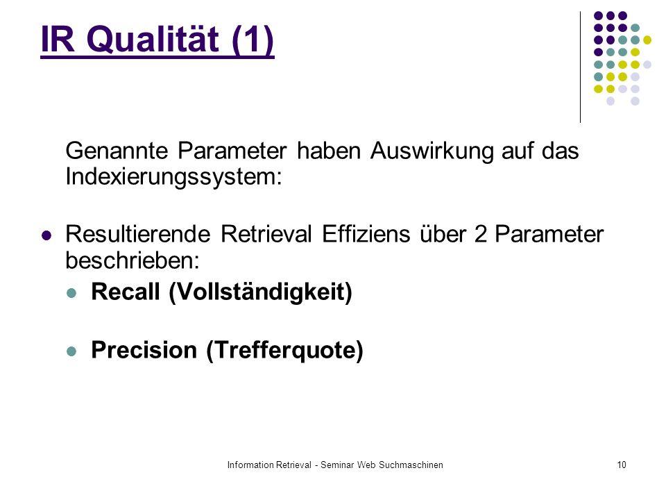 Information Retrieval - Seminar Web Suchmaschinen10 IR Qualität (1) Genannte Parameter haben Auswirkung auf das Indexierungssystem: Resultierende Retrieval Effiziens über 2 Parameter beschrieben: Recall (Vollständigkeit) Precision (Trefferquote)