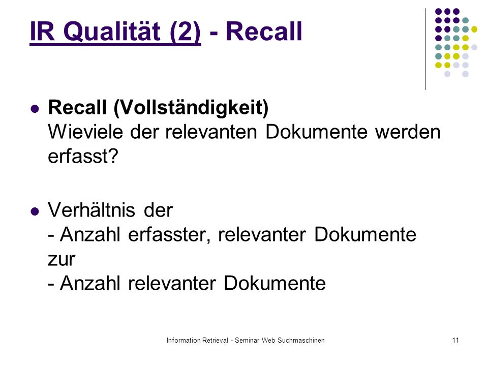 Information Retrieval - Seminar Web Suchmaschinen11 IR Qualität (2) - Recall Recall (Vollständigkeit) Wieviele der relevanten Dokumente werden erfasst