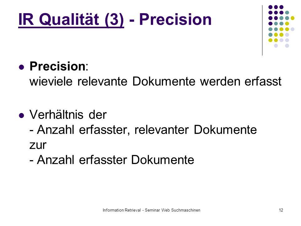 Information Retrieval - Seminar Web Suchmaschinen12 IR Qualität (3) - Precision Precision: wieviele relevante Dokumente werden erfasst Verhältnis der - Anzahl erfasster, relevanter Dokumente zur - Anzahl erfasster Dokumente