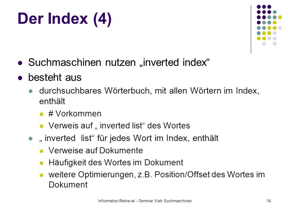 Information Retrieval - Seminar Web Suchmaschinen14 Der Index (4) Suchmaschinen nutzen inverted index besteht aus durchsuchbares Wörterbuch, mit allen