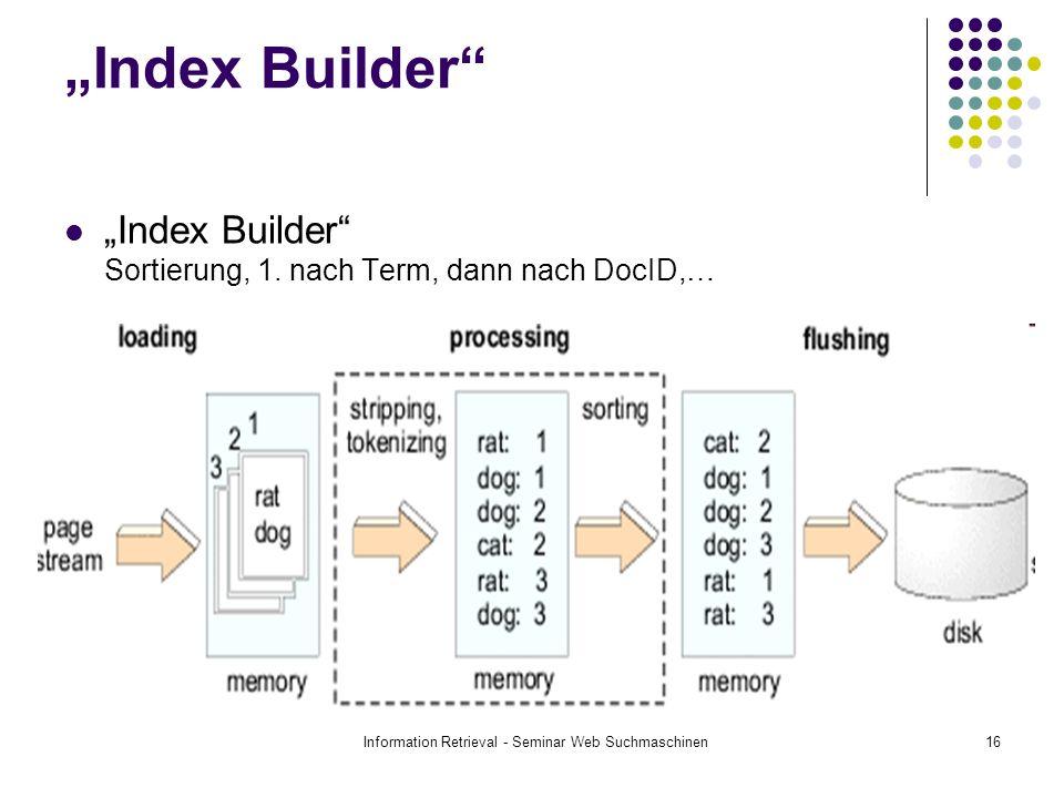 Information Retrieval - Seminar Web Suchmaschinen16 Index Builder Index Builder Sortierung, 1. nach Term, dann nach DocID,…