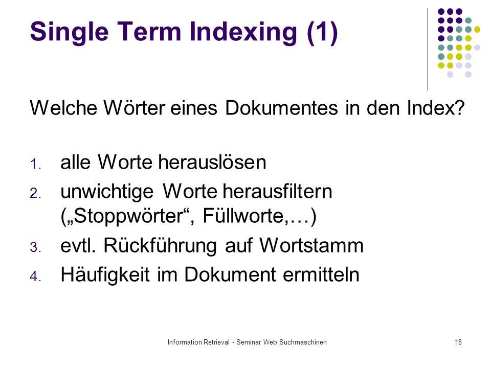 Information Retrieval - Seminar Web Suchmaschinen18 Single Term Indexing (1) Welche Wörter eines Dokumentes in den Index? 1. alle Worte herauslösen 2.