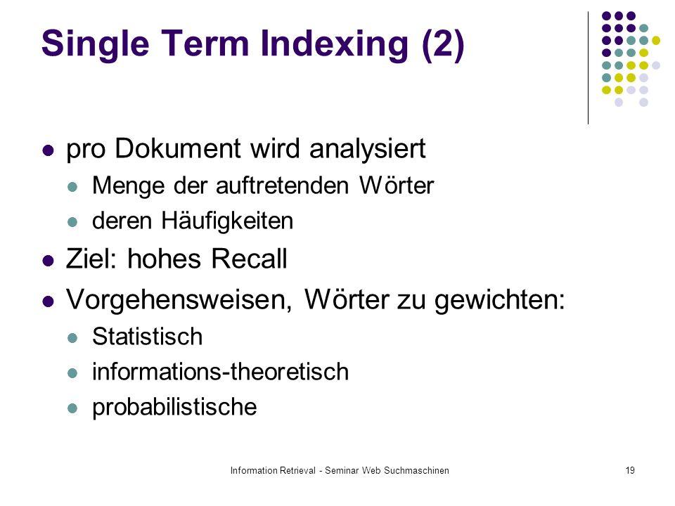 Information Retrieval - Seminar Web Suchmaschinen19 Single Term Indexing (2) pro Dokument wird analysiert Menge der auftretenden Wörter deren Häufigkeiten Ziel: hohes Recall Vorgehensweisen, Wörter zu gewichten: Statistisch informations-theoretisch probabilistische
