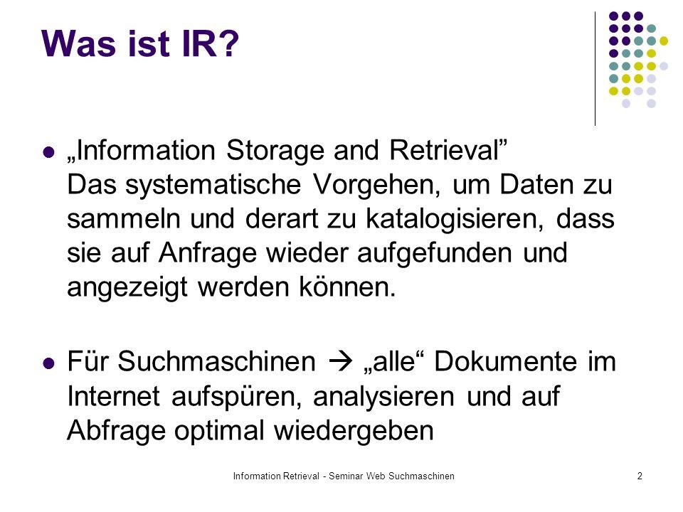 Information Retrieval - Seminar Web Suchmaschinen2 Was ist IR? Information Storage and Retrieval Das systematische Vorgehen, um Daten zu sammeln und d