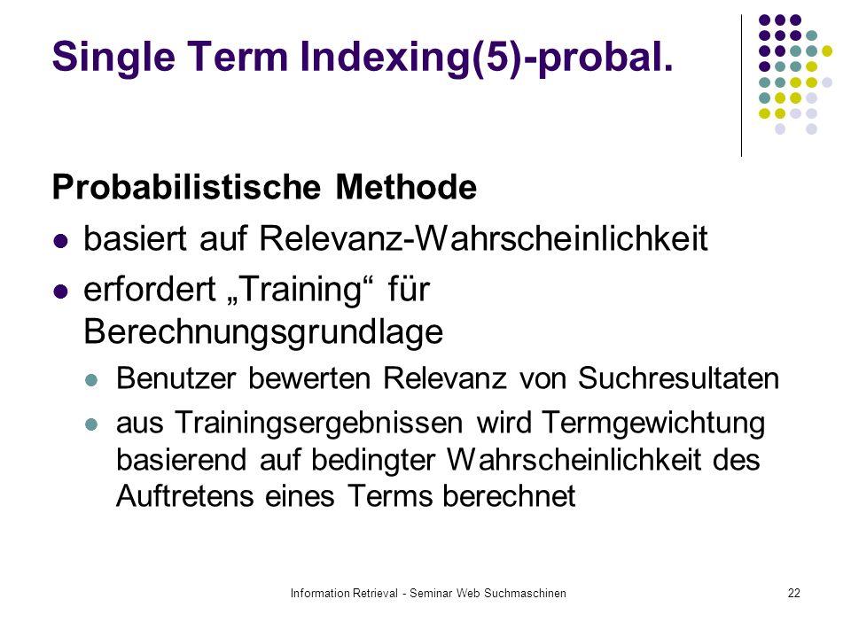 Information Retrieval - Seminar Web Suchmaschinen22 Single Term Indexing(5)-probal. Probabilistische Methode basiert auf Relevanz-Wahrscheinlichkeit e