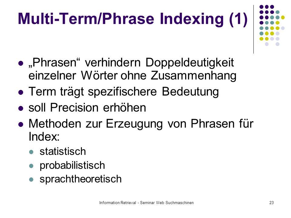 Information Retrieval - Seminar Web Suchmaschinen23 Multi-Term/Phrase Indexing (1) Phrasen verhindern Doppeldeutigkeit einzelner Wörter ohne Zusammenhang Term trägt spezifischere Bedeutung soll Precision erhöhen Methoden zur Erzeugung von Phrasen für Index: statistisch probabilistisch sprachtheoretisch