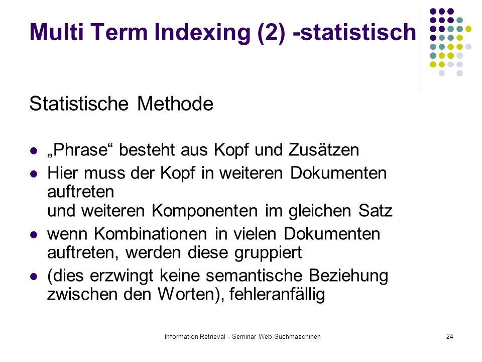 Information Retrieval - Seminar Web Suchmaschinen24 Multi Term Indexing (2) -statistisch Statistische Methode Phrase besteht aus Kopf und Zusätzen Hie