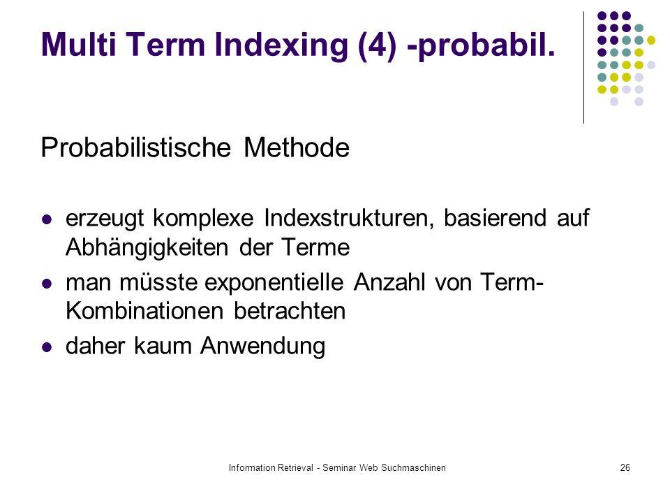 Information Retrieval - Seminar Web Suchmaschinen26 Multi Term Indexing (4) -probabil. Probabilistische Methode erzeugt komplexe Indexstrukturen, basi