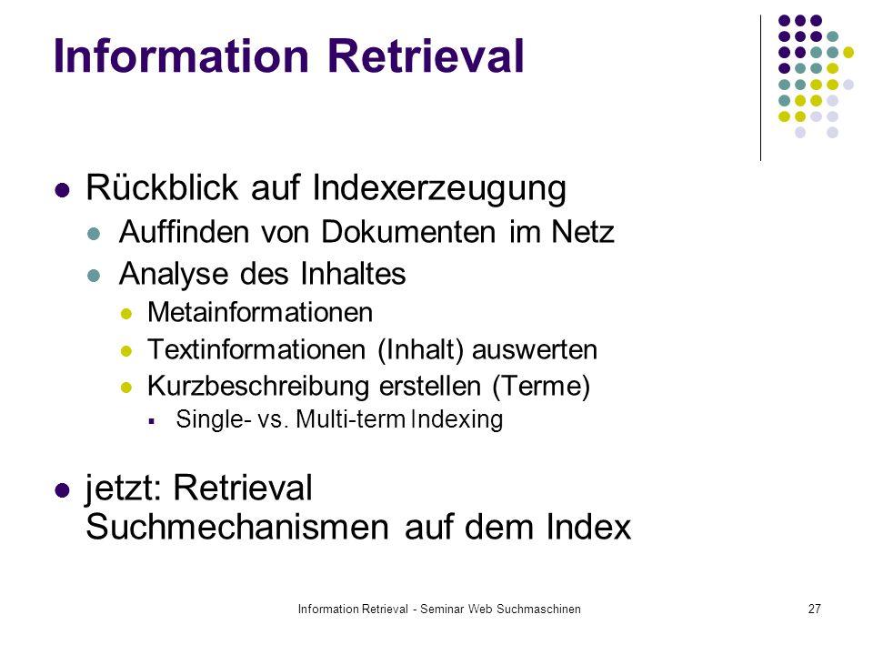 Information Retrieval - Seminar Web Suchmaschinen27 Information Retrieval Rückblick auf Indexerzeugung Auffinden von Dokumenten im Netz Analyse des Inhaltes Metainformationen Textinformationen (Inhalt) auswerten Kurzbeschreibung erstellen (Terme) Single- vs.