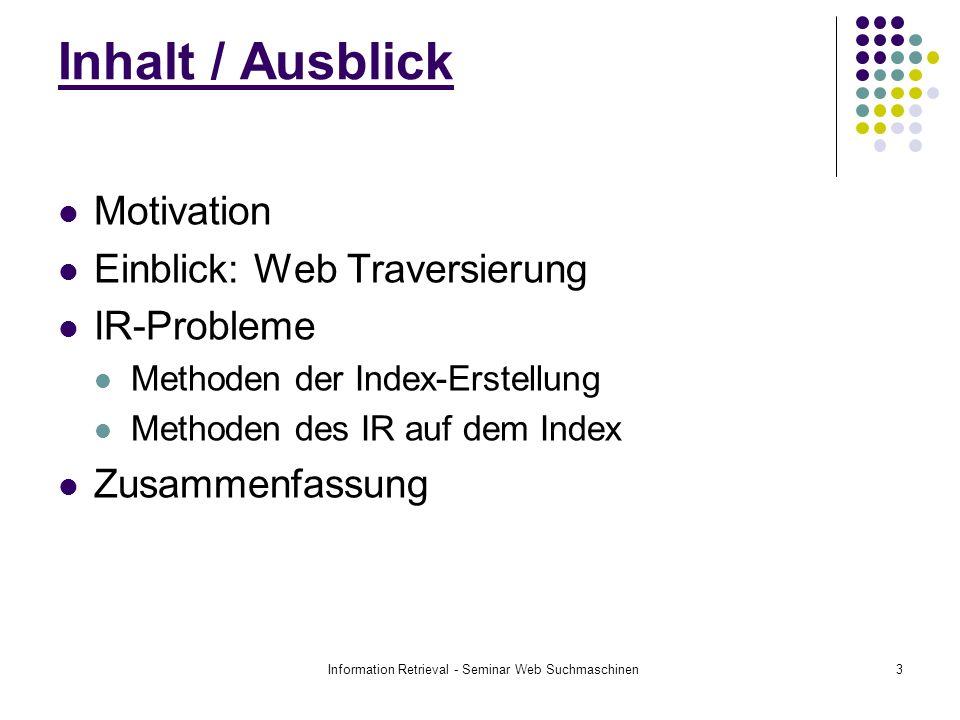 Information Retrieval - Seminar Web Suchmaschinen3 Motivation Einblick: Web Traversierung IR-Probleme Methoden der Index-Erstellung Methoden des IR auf dem Index Zusammenfassung Inhalt / Ausblick