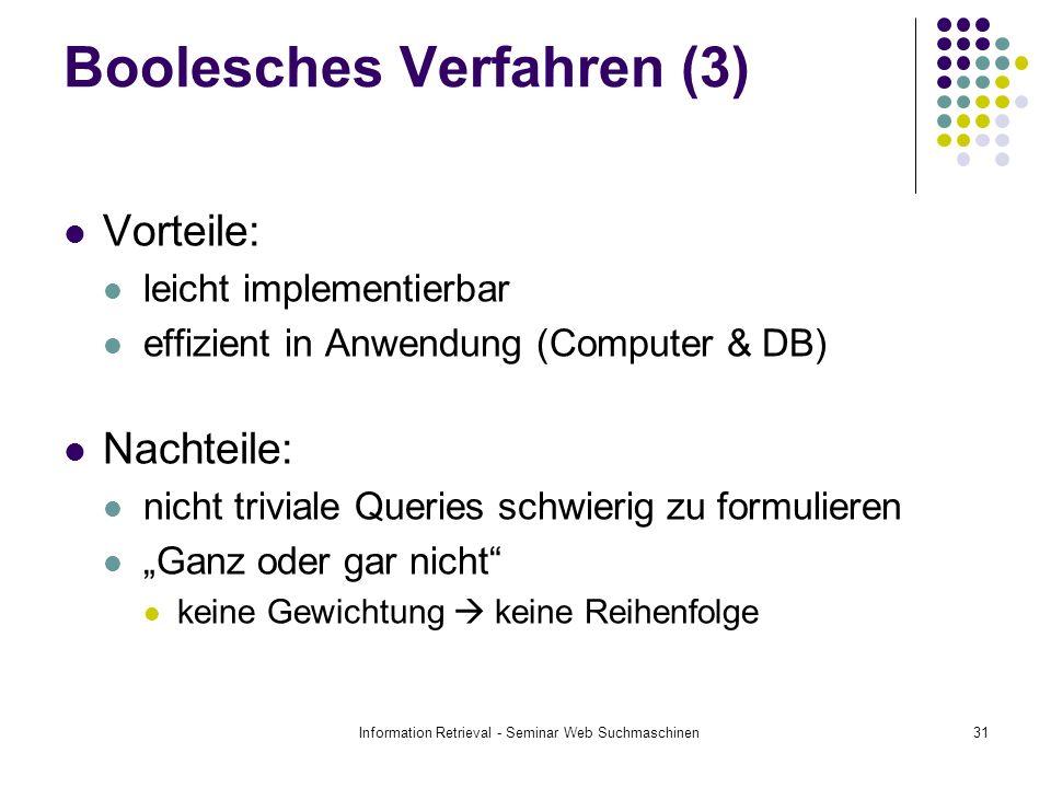 Information Retrieval - Seminar Web Suchmaschinen31 Boolesches Verfahren (3) Vorteile: leicht implementierbar effizient in Anwendung (Computer & DB) Nachteile: nicht triviale Queries schwierig zu formulieren Ganz oder gar nicht keine Gewichtung keine Reihenfolge