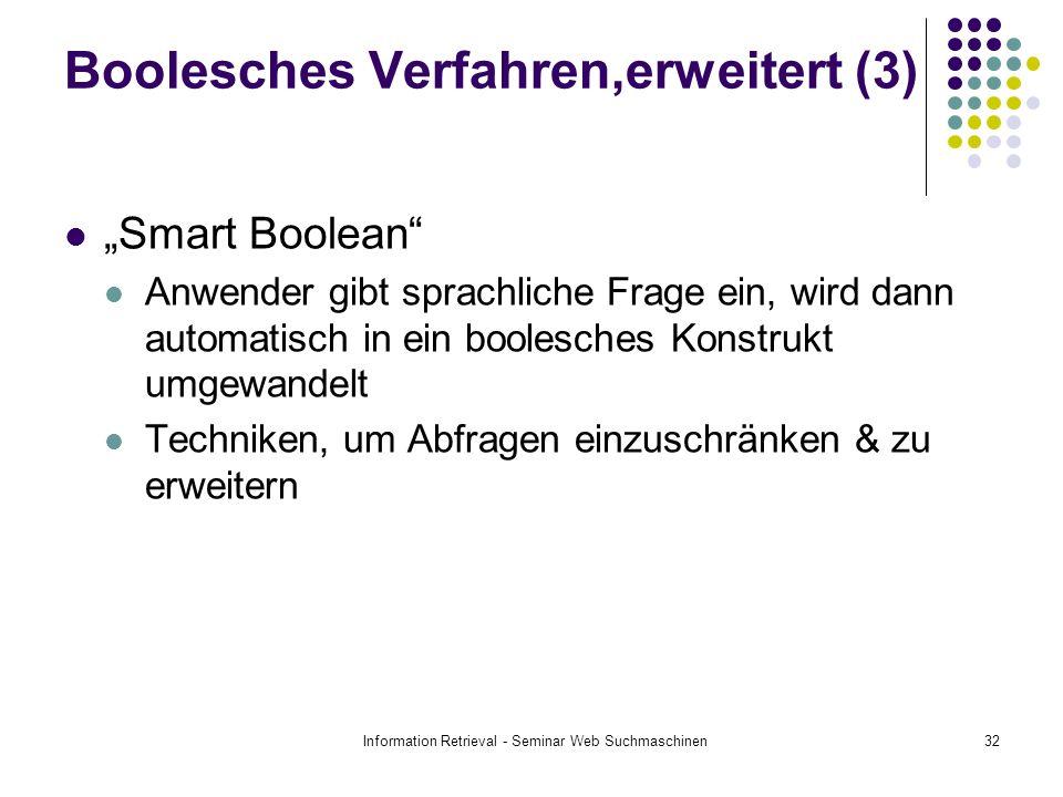 Information Retrieval - Seminar Web Suchmaschinen32 Boolesches Verfahren,erweitert (3) Smart Boolean Anwender gibt sprachliche Frage ein, wird dann automatisch in ein boolesches Konstrukt umgewandelt Techniken, um Abfragen einzuschränken & zu erweitern